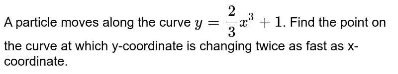 A particle moves along the curve `y=(2)/(3) x^(3)+1`. Find the point on the curve at which y-coordinate is changing twice as fast as x-coordinate.