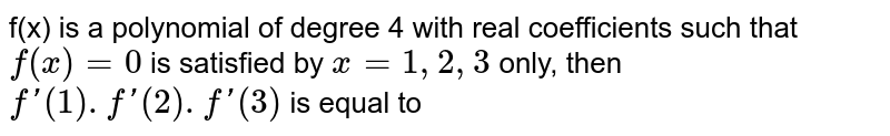 f(x) is a polynomial of degree 4 with real coefficients such that `f(x)=0` is satisfied by `x=1,2,3` only, then `f'(1).f'(2).f'(3)` is equal to