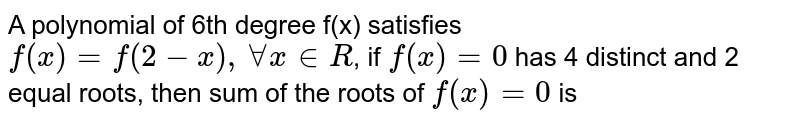 A polynomial of 6th degree f(x) satisfies `f(x)=f(2-x), AA x in R`, if `f(x)=0` has 4 distinct and 2 equal roots, then sum of the roots of `f(x)=0` is