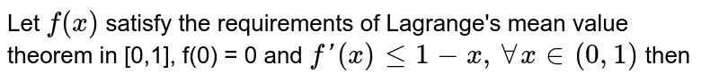 Let `f(x)` satisfy the requirements of Lagrange's mean value theorem in [0,1], f(0) = 0 and `f'(x)le1-x, AA x in (0,1)` then