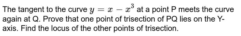 The tangent to the curve `y=x-x^(3)` at a point p meets the curve again at Q. Prove that one point of trisection of PQ lies on the Y-axis. Find the locus of the other points of trisection.