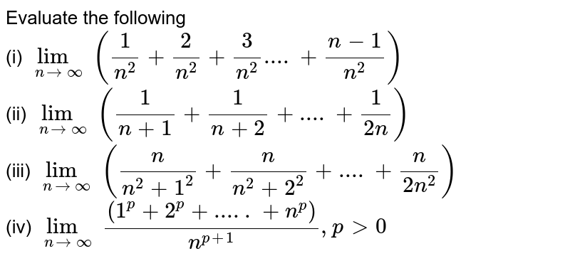 Evaluate the following  <br> (i) `underset(nrarr infty)(lim)((1)/(n^(2))+(2)/(n^(2))+(3)/(n^(2))....+(n-1)/(n^(2)))` <br> (ii) `underset(nrarr infty)(lim)((1)/(n+1)+(1)/(n+2)+....+(1)/(2n))` <br> (iii) `underset(nrarr infty)(lim)((n)/(n^(2)+1^(2))+(n)/(n^(2)+2^(2))+....+(n)/(2n^(2)))` <br> (iv) `underset(nrarr infty)(lim)((1^(p)+2^(p)+.....+n^(p)))/(n^(p+1)),pgt0`