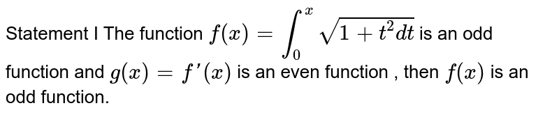 Statement I The function `f(x) = int_(0)^(x) sqrt(1+t^(2) dt )` is  an odd function and `g(x)=f'(x)` is an even function , then `f(x)` is an odd function.
