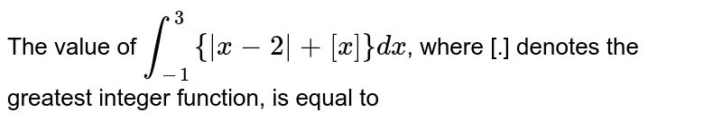 The value of `int_(-1)^(3){|x-2|+[x]} dx`, where [.] denotes the greatest integer function, is equal to