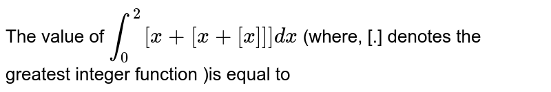 The value of ` int_(0)^(2)[x+[x+[x]]] dx` (where, [.] denotes the greatest integer function )is equal to