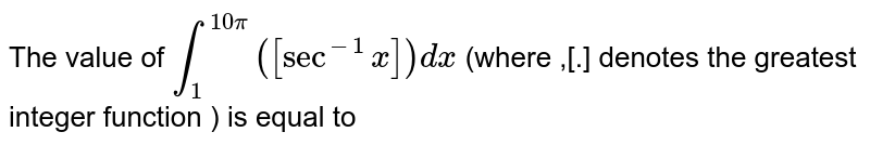 The value of `int_(1)^(10pi)([sec^(-1)x]) dx` (where ,[.] denotes the greatest integer function ) is equal to