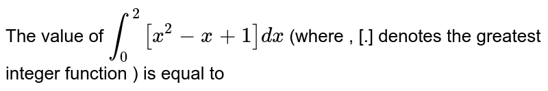 The value of `int_(0)^(2)[x^(2)-x+1] dx` (where , [.] denotes the greatest integer function ) is equal to