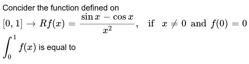 Concider the function defined on `[0,1] rarr R f(x) =(sinx- cosx)/(x^(2)), if x ne 0 and f(0) =0` <br> `int _(0)^(1)f(x)` is equal to