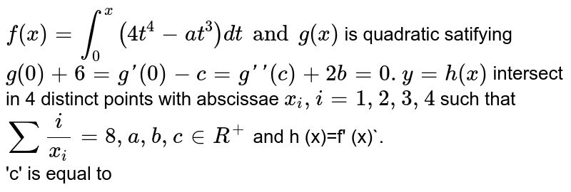 `f(x)=int_(0)^(x) (4t^(4)-at^(3)) dt and g(x)` is quadratic satifying ` g(0)+6=g' (0)-c=g'' (c)+2b=0.y=h(x)` intersect in 4 distinct points with abscissae `x_(i), i=1,2,3,4 ` such that ` sum(i)/(x_(i)) =8,a,b,c in R^(+)` and h (x)=f' (x)`. <br> 'c' is equal to
