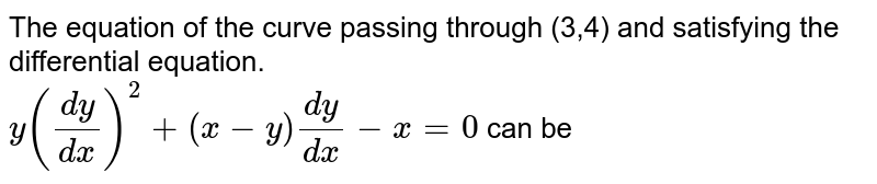 The equation of the curve passing through (3,4) and satisfying the differential equation. <br> `y((dy)/(dx))^(2)+(x-y)(dy)/(dx)-x=0` can be