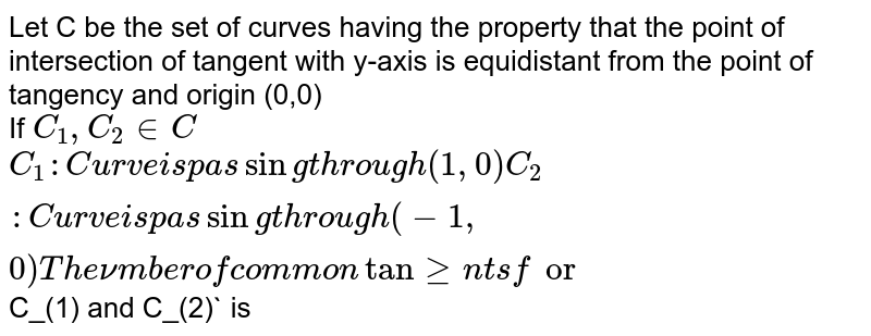 Let C be the set of curves having the property that the point of intersection of tangent with y-axis is equidistant from the point of tangency and origin (0,0) <br> If `C_(1),C_(2) in C` <br> `C_(1): Cruve is passing through (1,0) <br> C_(2): Curve is passing through (-1,0) <br> The number of common tangents for `C_(1) and C_(2)` is