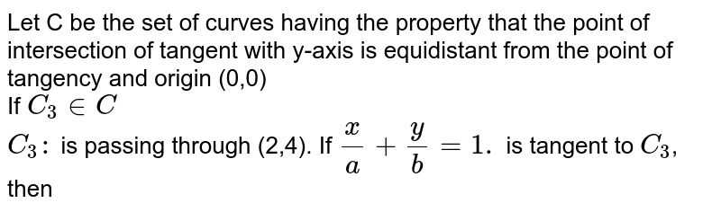 Let C be the set of curves having the property that the point of intersection of tangent with y-axis is equidistant from the point of tangency and origin (0,0) <br> If `C_(3) in C` <br> `C_(3):` is passing through (2,4). If `(x)/(a)+(y)/(b)=1.` is tangent to `C_(3)`, then