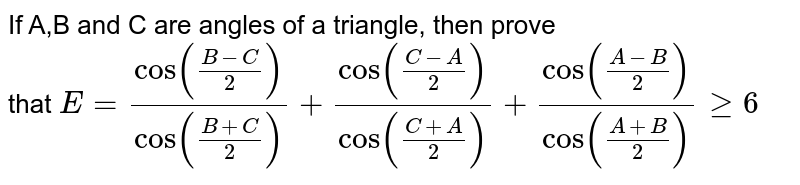 If A,B and C are angles of a triangle, then prove <br> that `E=(cos ((B-C)/(2)))/(cos ((B+C)/(2)))+ (cos ((C-A)/(2)))/(cos ((C+A)/(2)))+(cos ((A-B)/(2)))/(cos ((A+B)/(2)))ge6`