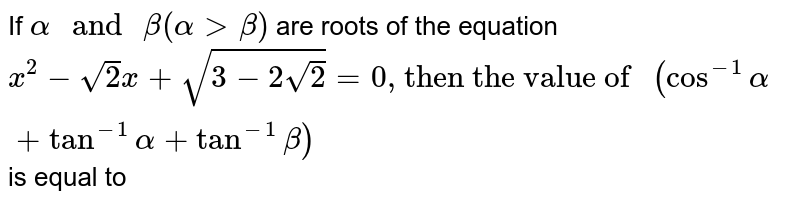 """If `alpha """" and """"  beta ( alpha gt beta) ` are roots of the equation  ` x^(2) - sqrt2 x + sqrt( 3 - 2 sqrt 2 ) = 0"""", then the value of """"  ( cos^(-1) alpha + tan^(-1) alpha + tan ^(-1) beta) ` is equal to"""