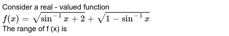 Consider a real - valued function <br> `f(x) = sqrt(sin^(-1) x + 2) + sqrt(1 - sin^(-1)x)` <br>  The range of f (x) is