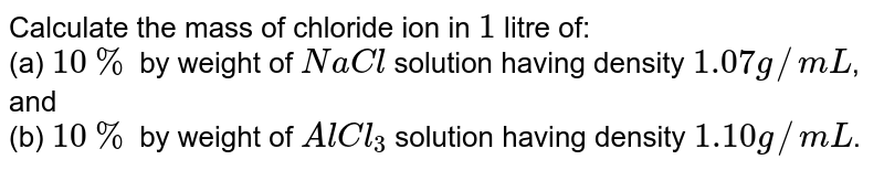 Calculate the mass of chloride ion in `1` litre of: <br> (a) `10%` by weight of `NaCl` solution having density `1.07 g// mL`, and <br> (b) `10%` by weight of `AlCl_(3)` solution having density `1.10 g//mL`.