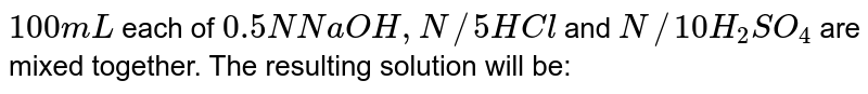 `100 mL` each of `0.5 N NaOH, N//5 HCl` and `N//10H_(2)SO_(4)` are mixed together. The resulting solution will be: