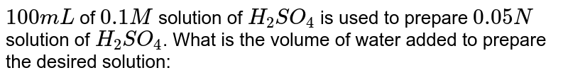 `100 mL` of `0.1 M` solution of `H_(2)SO_(4)` is used to prepare `0.05N` solution of `H_(2)SO_(4)`. What is the volume of water added to prepare the desired solution: