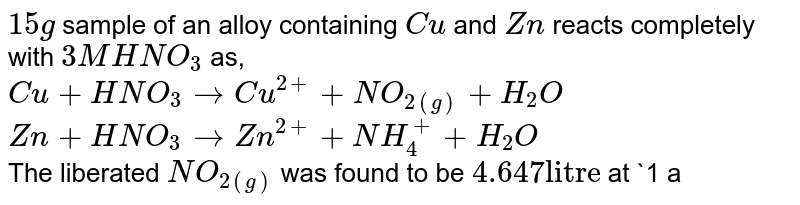 """`15 g` sample of an alloy containing `Cu` and `Zn` reacts completely with `3M HNO_(3)` as,  <br> `Cu+HNO_(3)rarrCu^(2+)+NO_(2(g))+H_(2)O` <br> `Zn+HNO_(3)rarrZn^(2+)+NH_(4)^(+)+H_(2)O` <br> The liberated `NO_(2(g))` was found to be `4.647 """"litre""""` at `1 atm` and `300 K`. Find the amount of zince ( to the closest value) in alloy. `(Cu-63.6, R=0.0821)`"""