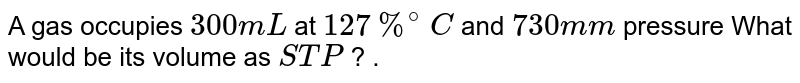 A gas occupies `300mL` at `127%^(@) C` and `730 mm` pressure What would be its volume as `STP` ? .