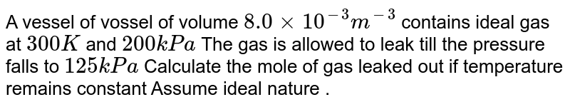A vessel of vossel of volume `8.0 xx 10^(-3) m^(-3)` contains ideal gas at `300 K` and `200kPa` The gas is allowed to leak till the pressure falls to `125 kPa` Calculate the mole of gas leaked out if temperature remains constant Assume ideal nature .