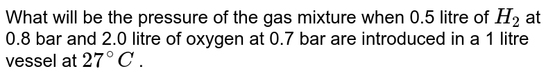 What will be the pressure of the gas mixture when 0.5 litre of `H_(2)` at 0.8 bar and 2.0 litre of oxygen at 0.7 bar are introduced in a 1 litre vessel at `27^(@)C` .