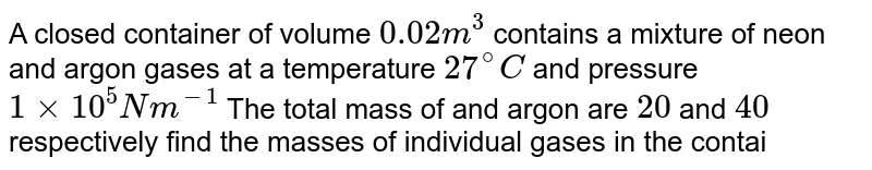 A closed container of volume `0.02m^(3)` contains a mixture of neon and argon gases at a temperature `27^(@)C` and pressure `1 xx 10^(5) Nm ^(-1)` The total mass of and argon are `20` and `40` respectively find the masses of individual gases in the container assuming then to be ideal .