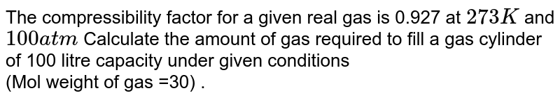 The compressibility factor for a given real gas is 0.927 at `273 K` and `100 atm` Calculate the amount of gas required to fill a gas cylinder of 100 litre capacity under given conditions <br> (Mol weight of gas =30) .