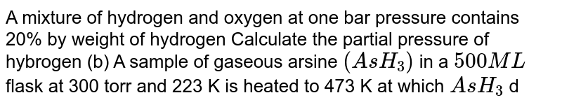 A mixture of hydrogen and oxygen at one bar pressure contains 20% by weight of hydrogen Calculate the partial pressure of hybrogen (b) A sample of gaseous arsine `(AsH_(3))` in a `500 ML` flask at 300 torr and 223 K is heated to 473 K at which `AsH_(3)` decomposes to soild arsenic ahd `H_(2)` fas The flask is then cooled to `273 K` at which the pressure in flask is 508 torr Calculate the % of `AsH_(3)` decomposed .
