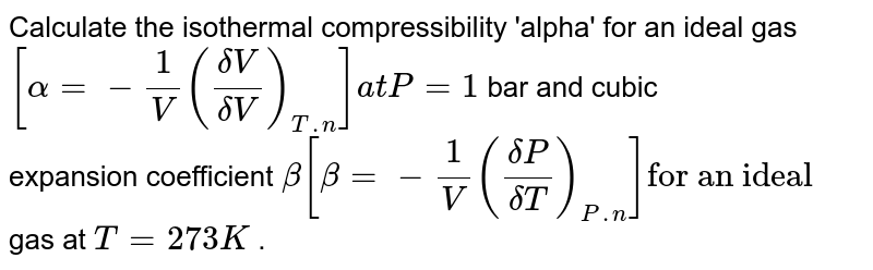 """Calculate the isothermal compressibility 'alpha' for an ideal gas `[alpha = - (1)/(V) ((deltaV)/(deltaV))_(T.n)]at P=1` bar and cubic <br> expansion coefficient `beta  [beta = - (1)/(V) ((deltaP)/(deltaT))_(P.n)]""""for an ideal """"` <br> gas at `T =273 K` ."""