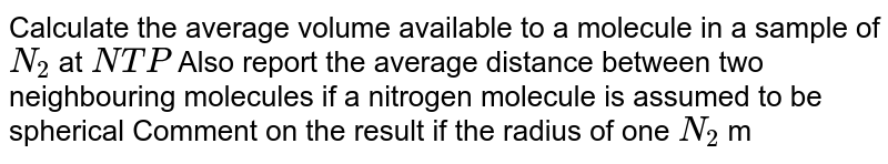 Calculate the average volume available to a molecule in a sample of `N_(2)` at `NTP` Also report the average distance between two neighbouring molecules if a nitrogen molecule is assumed to be spherical Comment on the result if the radius of one `N_(2)` molecule ` =2 xx 10^(-8) cm^(3)` .