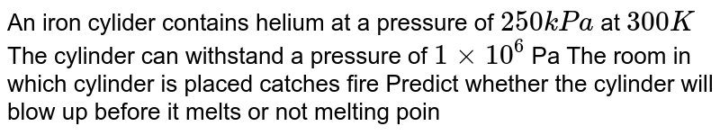 An iron cylider contains helium at a pressure of `250 kPa` at `300 K` The cylinder can withstand a pressure of `1 xx 10^(6)` Pa The room in which cylinder is placed catches fire Predict whether the cylinder will blow up before it melts or not melting point of cylinder `=1800 K` .