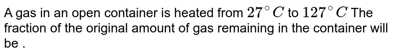 A gas in an open container is heated from `27^(@)C` to `127^(@)C` The fraction of the original amount of gas remaining in the container will be .