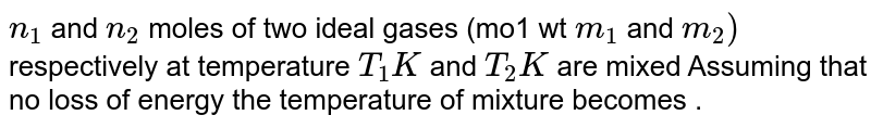 `n_(1)` and `n_(2)` moles of two ideal gases (mo1 wt `m_(1)` and `m_(2))`  respectively at temperature `T_(1)K` and `T_(2)K` are mixed Assuming that no loss of energy the temperature of mixture becomes .