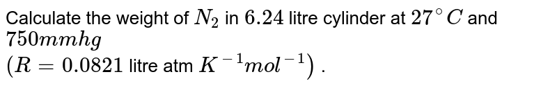 Calculate the weight of `N_(2)` in `6.24` litre cylinder at `27^(@)C` and `750 mm hg` <br> `(R =0.0821` litre atm `K^(-1) mol^(-1))` .