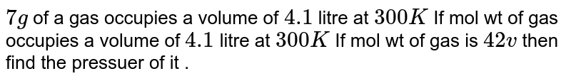 `7g` of a gas occupies a volume of `4.1`  litre at `300 K` If mol wt of gas occupies a volume of `4.1` litre at `300 K` If mol wt of gas is `42v` then find  the pressuer of it .
