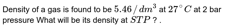 Density of a gas is found to be `5.46//dm^(3)` at `27^(@)C` at 2 bar pressure What will be its density at `STP` ? .