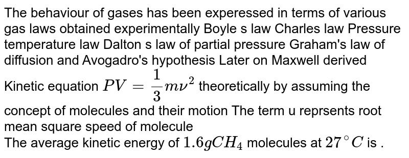 The behaviour of gases has been experessed in terms of various gas laws obtained experimentally Boyle s law Charles law Pressure temperature law Dalton s law of partial pressure Graham's law of diffusion and Avogadro's hypothesis Later on Maxwell derived Kinetic equation `PV = (1)/(3) mnu^(2)` theoretically by assuming the concept of molecules and their motion The term u reprsents root mean square speed of molecule <br> The average kinetic energy of `1.6g CH_(4)` molecules at `27^(@)C` is .