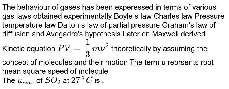 The behaviour of gases has been experessed in terms of various gas laws obtained experimentally Boyle s law Charles law Pressure temperature law Dalton s law of partial pressure Graham's law of diffusion and Avogadro's hypothesis Later on Maxwell derived Kinetic equation `PV = (1)/(3) mnu^(2)` theoretically by assuming the concept of molecules and their motion The term u reprsents root mean square speed of molecule <br> The `u_(rms)` of `SO_(2)` at `27^(@)C` is .