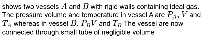 """shows two vessels `A` and `B` with rigid walls containing ideal gas. The pressure volume and temperature in vessel A are `P_(A), V` and `T_(A)` whereas in vessel `B,P_(B) V` and `T_(B)` The vessel are now connected through small tube of negligible volume Show that the final pressure `P` and temperature `T` satisfy the equation <br> `(P)/(T) =(1)/(2)[(P_(A))/(T_(A)) +(P_(B))/(T_(B))]` <br> <img src=""""https://d10lpgp6xz60nq.cloudfront.net/physics_images/DPB_PHY_CHM_IX_C02_E01_311_Q01.png"""" width=""""80%""""> ."""
