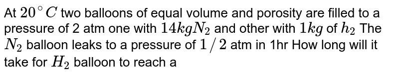 At `20^(@)C` two balloons of equal volume and porosity are filled to a pressure of 2 atm one with `14kgN_(2)` and other with `1kg` of `h_(2)` The `N_(2)` balloon leaks to a pressure of `1//2` atm in 1hr How long will it take for `H_(2)` balloon to reach a pressure of `1//2atm` ? .
