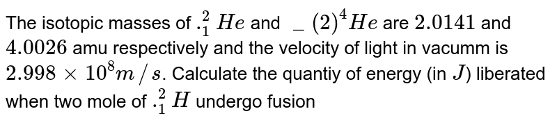 The isotopic masses of `._(1)^(2)He` and `_(2)^(4)He` are `2.0141` and `4.0026` amu respectively and the velocity of light in vacumm  is `2.998xx10^(8) m//s`. Calculate  the quantiy of energy (in `J`) liberated when two mole of `._(1)^(2)H` undergo fusion to form one mole of `._(2)^(4)He`