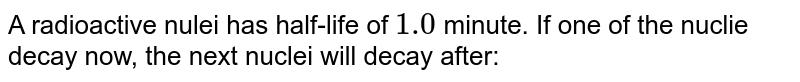 A radioactive nulei has half-life of `1.0` minute. If one of the nuclie decay now, the next nuclei will decay after: