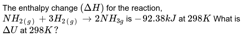The enthalpy change `(DeltaH)` for the reaction, `NH_(2(g))+3H_(2(g)) rarr 2NH_(3g)` is `-92.38kJ` at `298K` What is `DeltaU` at `298K ?`