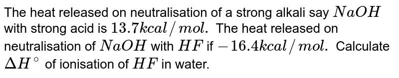 The heat released on neutralisation of a strong alkali say `NaOH` with strong acid is `13.7kcal//mol.` The heat released on neutralisation of `NaOH` with `HF` if `-16.4 kcal//mol.` Calculate `DeltaH^(@)` of ionisation of `HF` in water.