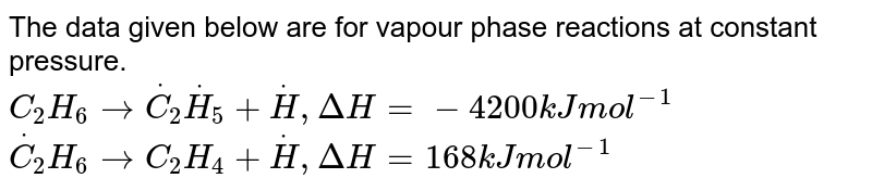 The data given below are for vapour phase reactions at constant pressure. <br> `C_(2)H_(6)rarroverset(*)(C_(2))overset(*)(H_(5))+overset(*)(H), DeltaH=-4200kJmol^(-1)` <br> `overset(*)(C_(2))H_(6) rarr C_(2)H_(4)+overset(*)(H), DeltaH=168kJ mol^(-1)` <br> The enthalpy change for the reaction `,`  <br>  `2overset(*)(C_(2))H_(5) rarr C_(2)H_(6)+C_(2)H_(4)` is `:`