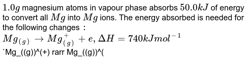 `1.0g` magnesium atoms in vapour phase absorbs `50.0kJ` of energy  to convert all `Mg` into `Mg` ions. The energy absorbed is needed for the following changes `:` <br> `Mg_((g))rarr Mg_((g))^(+)+e, DeltaH=740kJ mol^(-1)` <br> `Mg_((g))^(+) rarr Mg_((g))^(2+)+e, DeltaH=1450kJ mol^(-1)` <br> Find out the `%` of `Mg^(+)` and `Mg^(2+)` in final mixture.