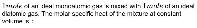 `1 mol e` of an ideal monoatomic gas is mixed with `1 mol e` of an ideal  diatomic gas. The molar specific heat of the mixture at constant volume is `:`