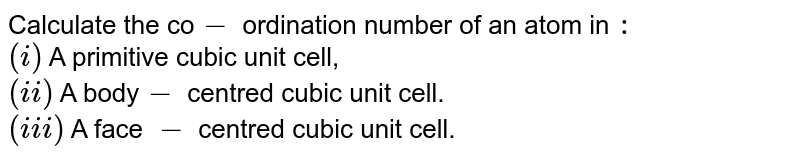 Calculate the co`-` ordination number of an atom in `:` <br> `(i)` A primitive cubic unit cell, <br> `(ii)` A body`-` centred cubic unit cell. <br> `(iii)` A face `-` centred cubic unit cell.