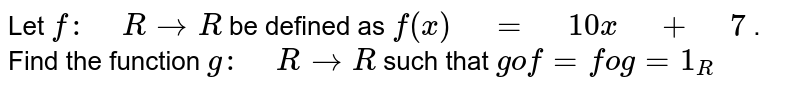 """Let `f:"""" """"R ->R` be defined as   `f(x)"""" """"="""" """"10 x"""" """"+"""" """"7` . Find the function `g:"""" """"R ->R` such   that `gof=fog=1_R`"""